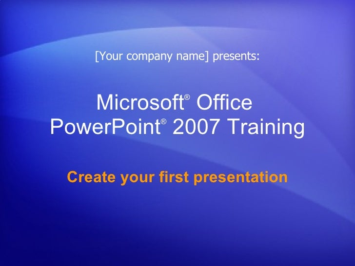 Microsoft ®  Office  PowerPoint ®   2007 Training Create your first presentation [Your company name] presents: