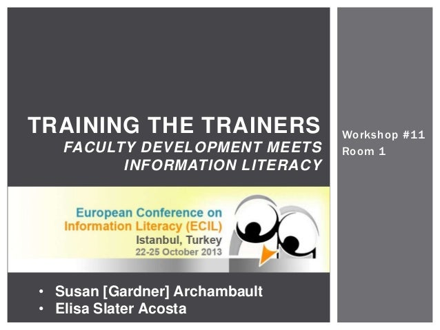 Workshop #11 Room 1 TRAINING THE TRAINERS FACULTY DEVELOPMENT MEETS INFORMATION LITERACY • Susan [Gardner] Archambault • E...
