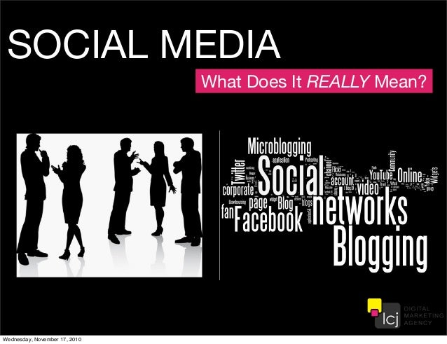 SOCIAL MEDIA What Does It REALLY Mean? Wednesday, November 17, 2010