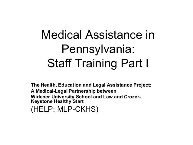 Medical Assistance in Pennsylvania: Staff Training Part I The Health, Education and Legal Assistance Project: A Medical-Le...