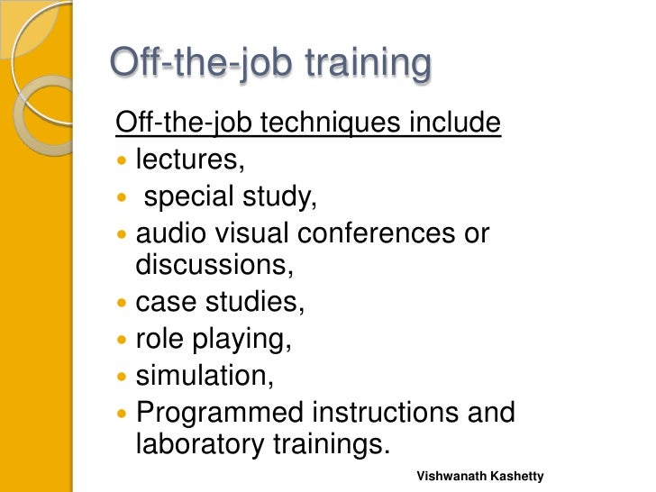 Off-the-job trainingOff-the-job techniques include lectures, special study, audio visual conferences or  discussions, ...