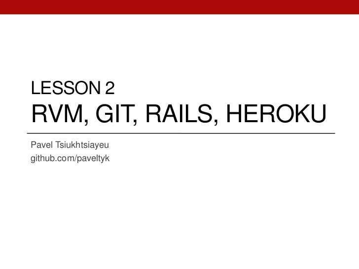 LESSON 2RVM, GIT, RAILS, HEROKUPavel Tsiukhtsiayeugithub.com/paveltyk
