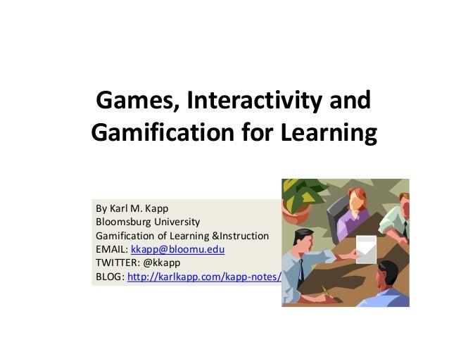 Games,Interactivityand GamificationforLearning ByKarlM.Kapp BloomsburgUniversity GamificationofLearning&Instru...