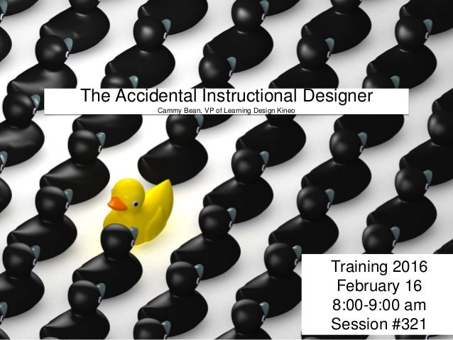 The Accidental Instructional Designer Cammy Bean, VP of Learning Design Kineo Training 2016 February 16 8:00-9:00 am Sessi...