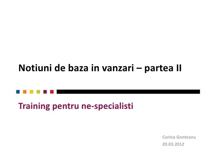 Notiuni de baza in vanzari – partea IITraining pentru ne-specialisti                                 Corina Gonteanu      ...