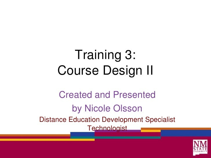 Training 3: Course Design II<br />Created and Presented<br />by Nicole Olsson<br />Distance Education Development Speciali...