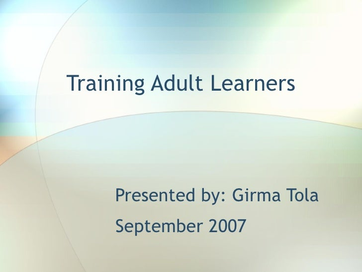 Training Adult Learners Presented by: Girma Tola September 2007