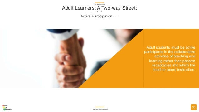 Adult students must be active participants in the collaborative activities of teaching and learning rather than passive re...