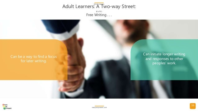 39 Adult Learners: A Two-way Street: (6 of 6) Adult Learners readysetpresent.com Free Writing . . . Can be a way to find a...