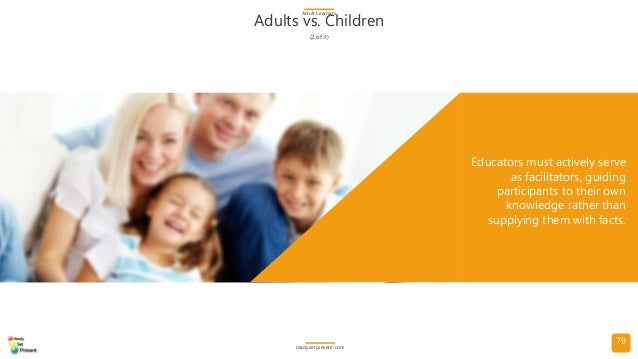 79 Adults vs. Children (2 of 3) Adult Learners readysetpresent.com Educators must actively serve as facilitators, guiding ...