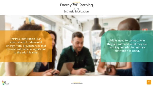 97 Energy for Learning (2 of 5) Adult Learners readysetpresent.com Intrinsic motivation is an internal and fundamental ene...