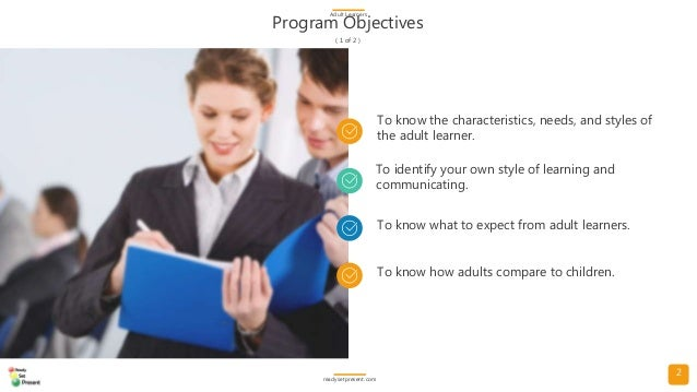 2 Program Objectives ( 1 of 2 ) Adult Learners readysetpresent.com To know the characteristics, needs, and styles of the a...