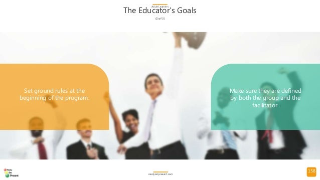 158 The Educator's Goals (3 of 3) Adult Learners readysetpresent.com Set ground rules at the beginning of the program. Mak...