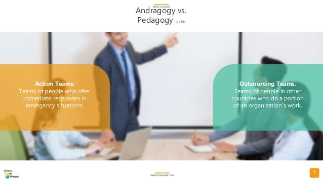 9 Andragogy vs. Pedagogy (1 of 6) Adult Learners readysetpresent.com Action Teams: Teams of people who offer immediate res...