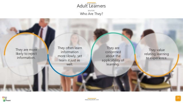 26 Adult Learners (8 of 14) Adult Learners readysetpresent.com Who Are They? They are more likely to reject information. T...