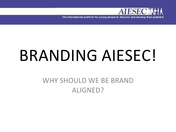 BRANDING AIESEC! WHY SHOULD WE BE BRAND ALIGNED?