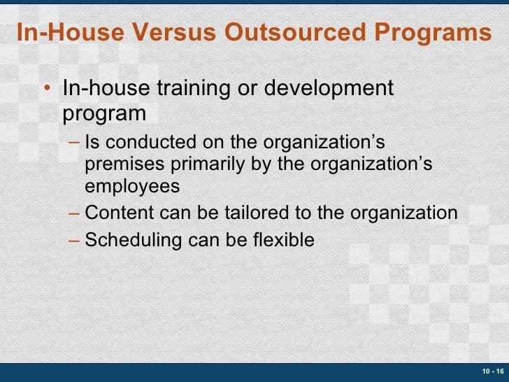In-House Versus Outsourced Programs <ul><li>In-house training or development program </li></ul><ul><ul><li>Is conducted on...