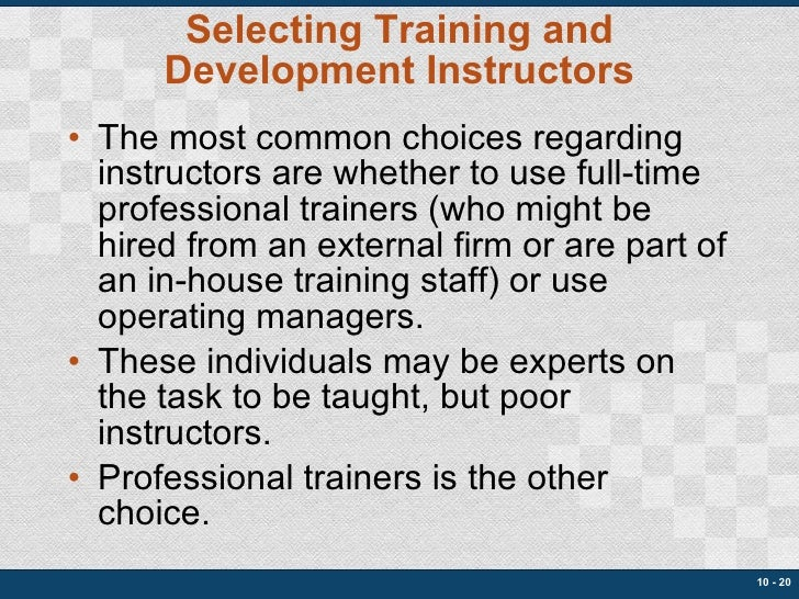 Selecting Training and Development Instructors <ul><li>The most common choices regarding instructors are whether to use fu...