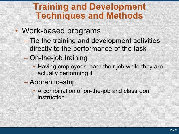 Training and Development Techniques and Methods <ul><li>Work-based programs </li></ul><ul><ul><li>Tie the training and dev...