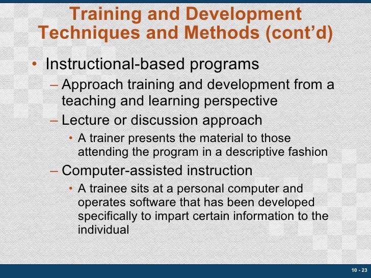 Training and Development Techniques and Methods (cont'd) <ul><li>Instructional-based programs </li></ul><ul><ul><li>Approa...