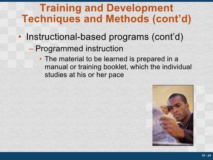 Training and Development Techniques and Methods (cont'd) <ul><li>Instructional-based programs (cont'd) </li></ul><ul><ul><...