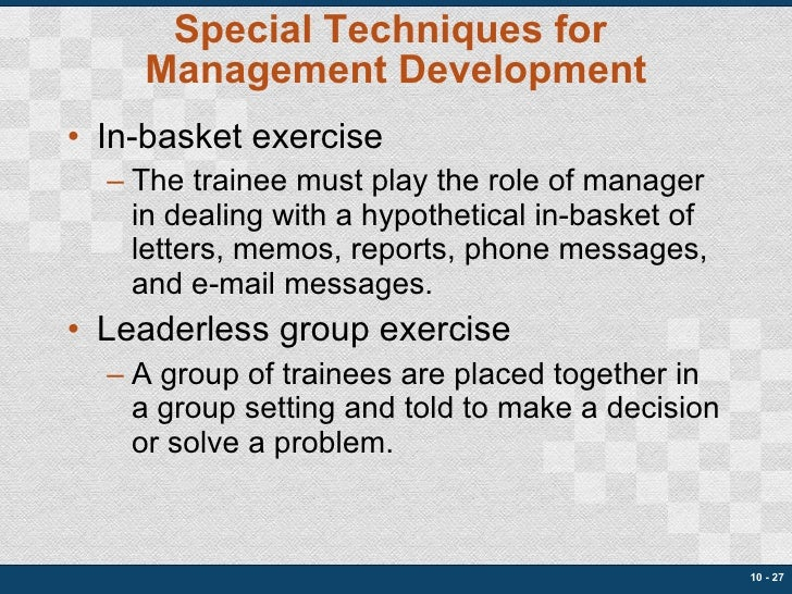 Special Techniques for  Management Development <ul><li>In-basket exercise </li></ul><ul><ul><li>The trainee must play the ...