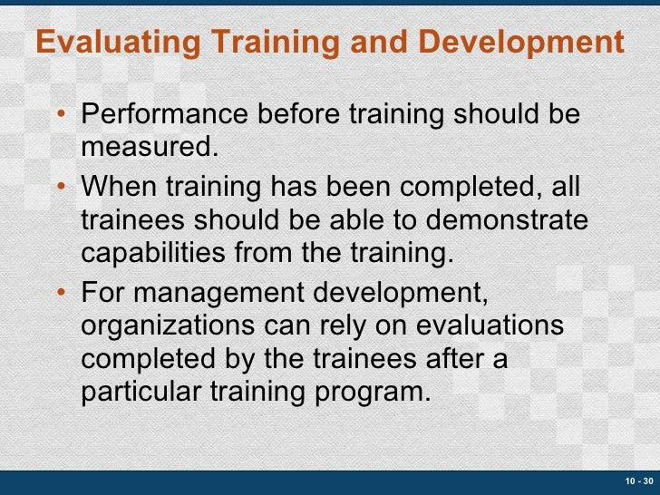 Evaluating Training and Development <ul><li>Performance before training should be measured. </li></ul><ul><li>When trainin...