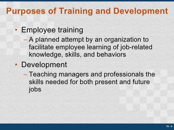 Purposes of Training and Development <ul><li>Employee training </li></ul><ul><ul><li>A planned attempt by an organization ...