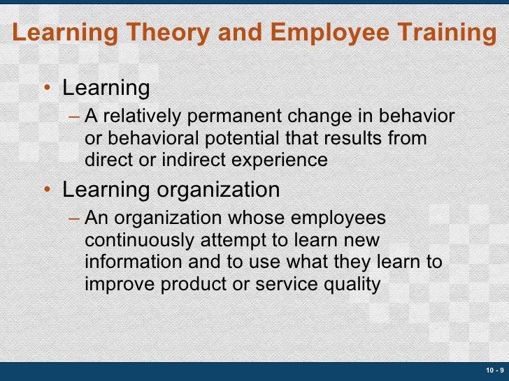 Learning Theory and Employee Training <ul><li>Learning </li></ul><ul><ul><li>A relatively permanent change in behavior or ...