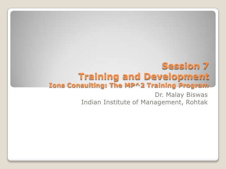 Session 7       Training and DevelopmentIons Consulting: The MP^2 Training Program                               Dr. Malay...