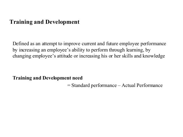 Training and DevelopmentDefined as an attempt to improve current and future employee performanceby increasing an employee'...