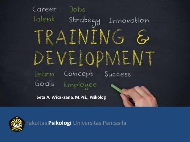 Training and Development Fakultas Psikologi Universitas Pancasila Seta A. Wicaksana, M.Psi., Psikolog