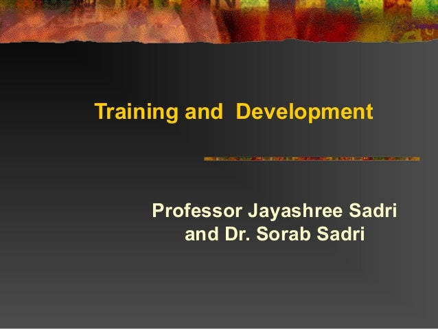 Training and DevelopmentProfessor Jayashree Sadriand Dr. Sorab Sadri