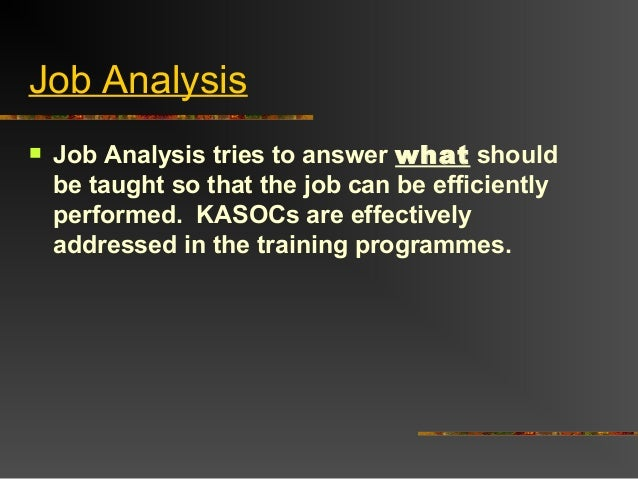 Job Analysis Job Analysis tries to answer what shouldbe taught so that the job can be efficientlyperformed. KASOCs are ef...