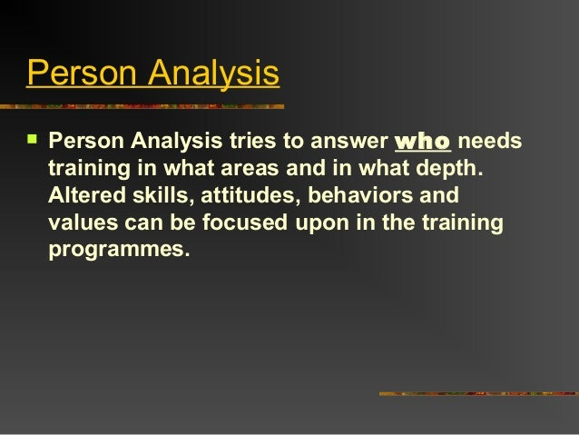 Person Analysis Person Analysis tries to answer who needstraining in what areas and in what depth.Altered skills, attitud...