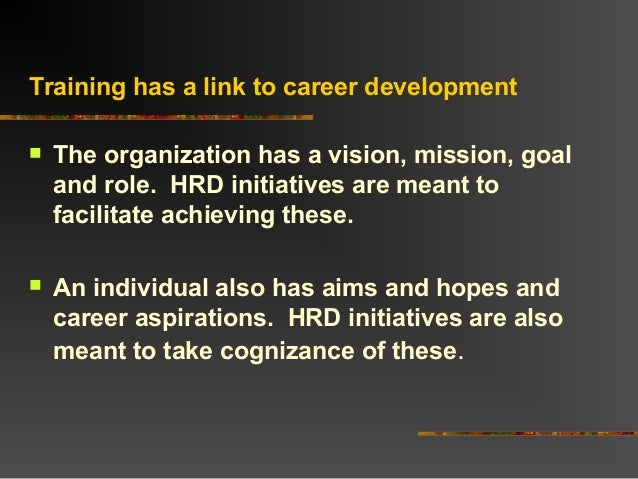 Training has a link to career development The organization has a vision, mission, goaland role. HRD initiatives are meant...