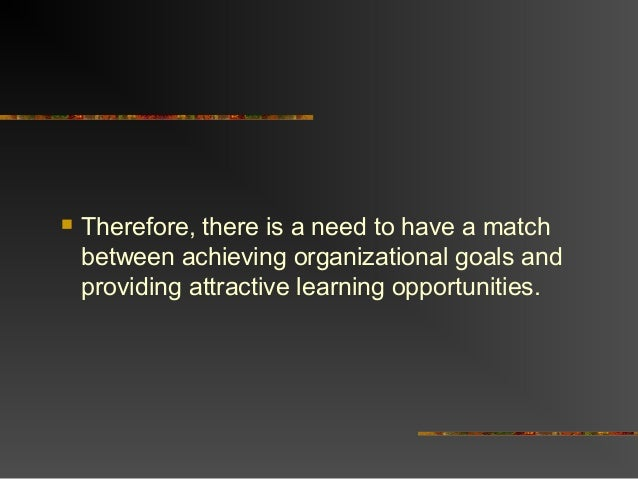  Therefore, there is a need to have a matchbetween achieving organizational goals andproviding attractive learning opport...