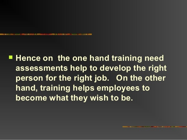  Hence on the one hand training needassessments help to develop the rightperson for the right job. On the otherhand, trai...