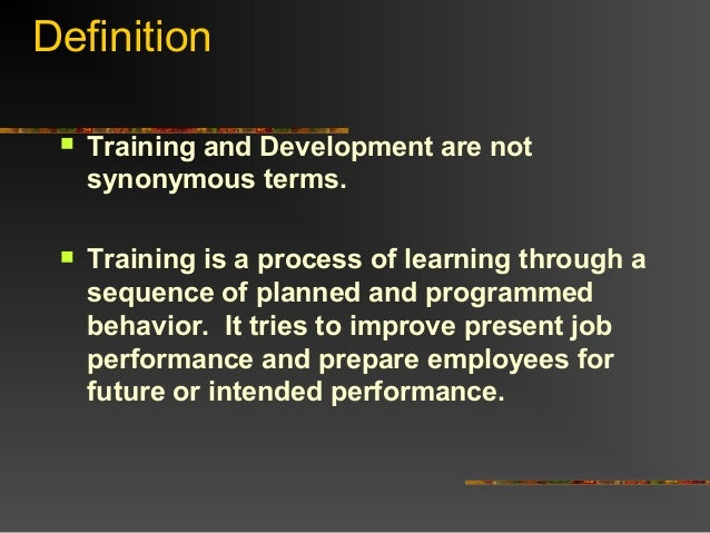 Definition Training and Development are notsynonymous terms. Training is a process of learning through asequence of plan...