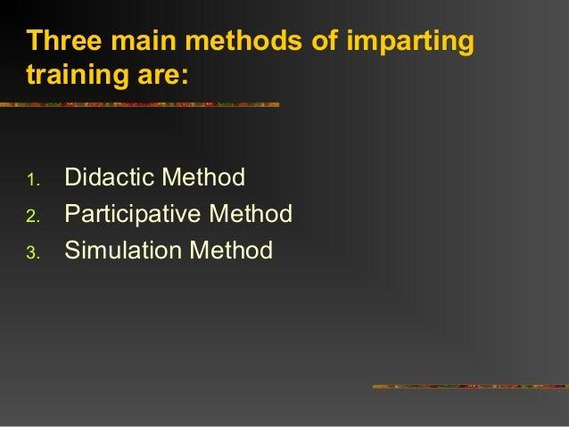 Three main methods of impartingtraining are:1. Didactic Method2. Participative Method3. Simulation Method