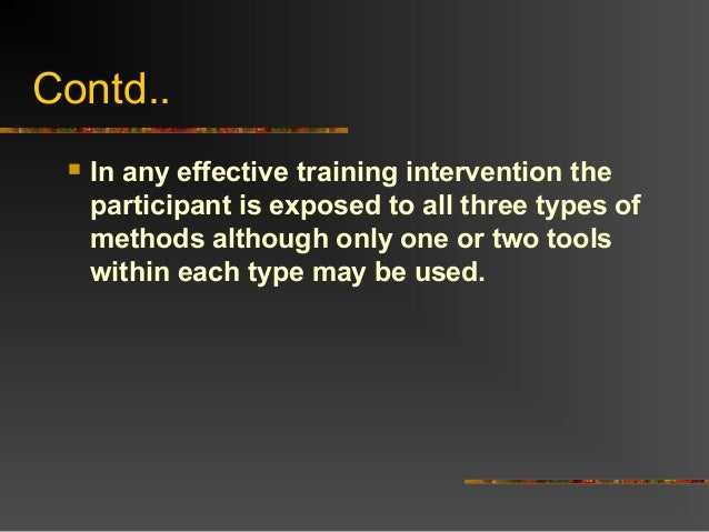 Contd.. In any effective training intervention theparticipant is exposed to all three types ofmethods although only one o...