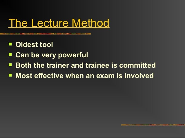 The Lecture Method Oldest tool Can be very powerful Both the trainer and trainee is committed Most effective when an e...