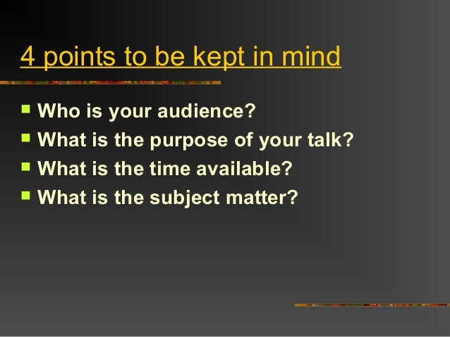 4 points to be kept in mind Who is your audience? What is the purpose of your talk? What is the time available? What i...