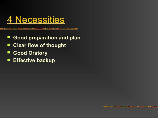 4 Necessities Good preparation and plan Clear flow of thought Good Oratory Effective backup