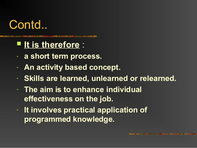 Contd.. It is therefore :- a short term process.- An activity based concept.- Skills are learned, unlearned or relearned....