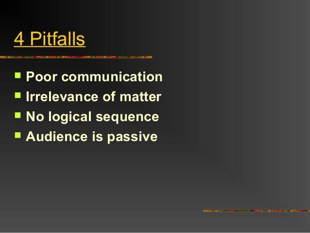 4 Pitfalls Poor communication Irrelevance of matter No logical sequence Audience is passive