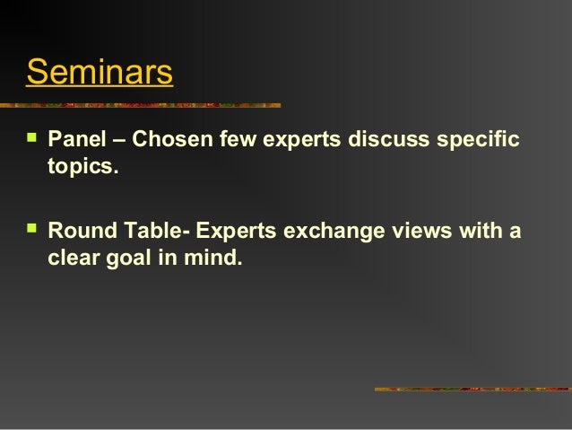 Seminars Panel – Chosen few experts discuss specifictopics. Round Table- Experts exchange views with aclear goal in mind.