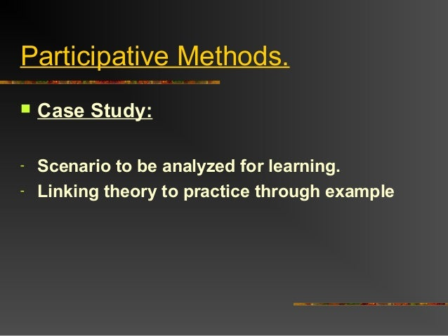 Participative Methods. Case Study:- Scenario to be analyzed for learning.- Linking theory to practice through example