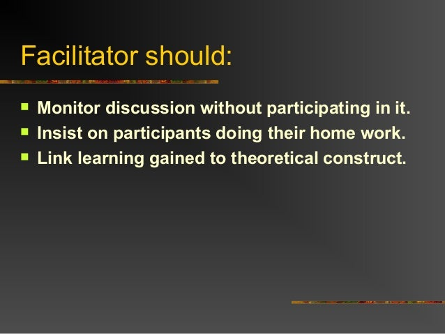 Facilitator should: Monitor discussion without participating in it. Insist on participants doing their home work. Link ...