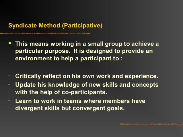 Syndicate Method (Participative) This means working in a small group to achieve aparticular purpose. It is designed to pr...
